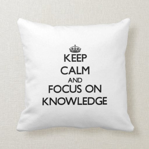 Keep Calm and focus on Knowledge Throw Pillows