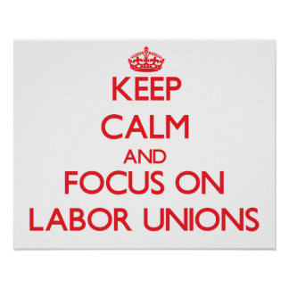 Keep Calm and focus on Labor Unions Print