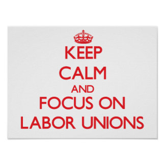 Keep Calm and focus on Labor Unions Posters