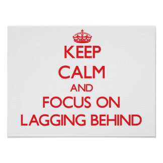 Keep Calm and focus on Lagging Behind Posters