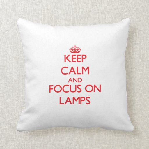 Keep Calm and focus on Lamps Pillows