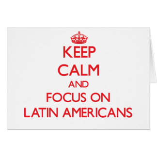 Keep Calm and focus on Latin Americans Greeting Card