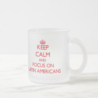 Keep Calm and focus on Latin Americans 10 Oz Frosted Glass Coffee Mug