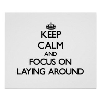 Keep Calm and focus on Laying Around Posters