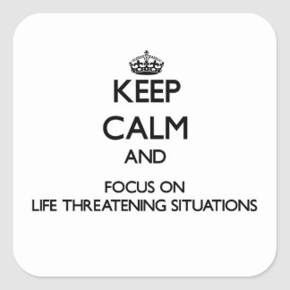 Keep Calm and focus on Life Threatening Situations Square Sticker
