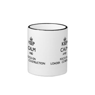 Keep Calm and focus on Loader   Construction Coffee Mug