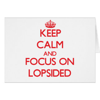 Keep Calm and focus on Lopsided Cards
