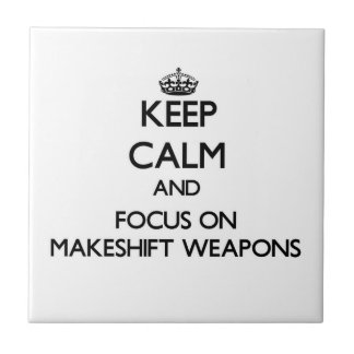 Keep Calm and focus on Makeshift Weapons Ceramic Tile