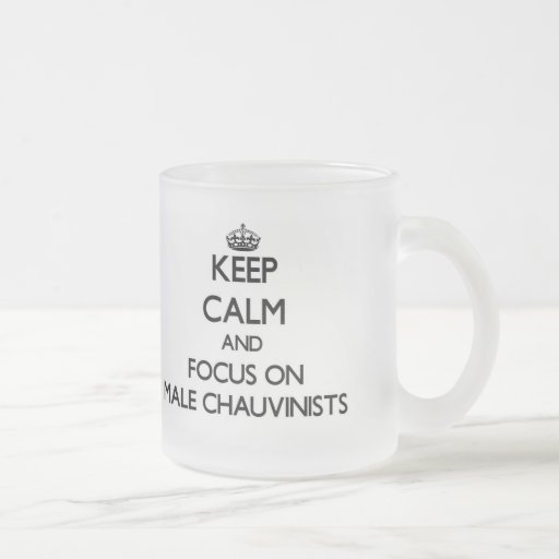 Keep Calm and focus on Male Chauvinists Coffee Mugs