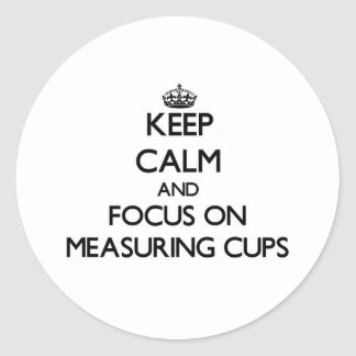 Keep Calm and focus on Measuring Cups Classic Round Sticker