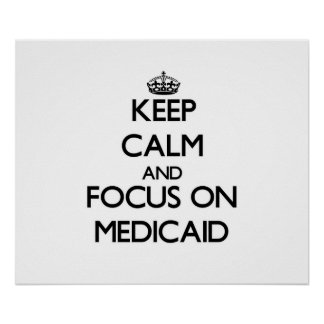 Keep Calm and focus on Medicaid Posters