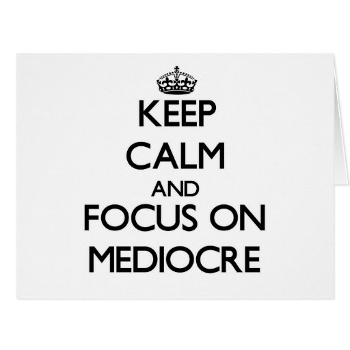 Keep Calm and focus on Mediocre Cards
