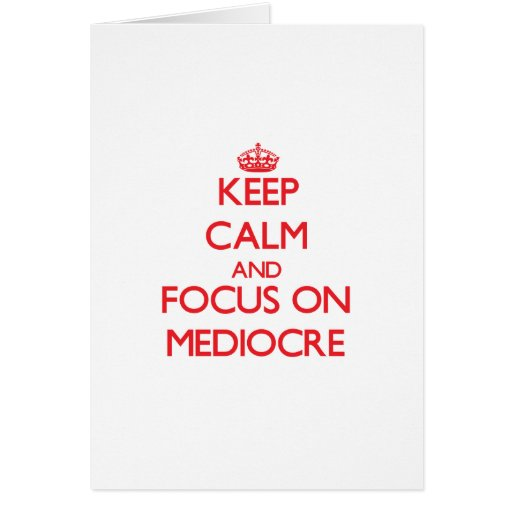Keep Calm and focus on Mediocre Greeting Cards