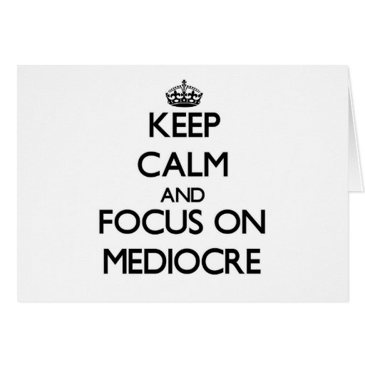 Keep Calm and focus on Mediocre Card