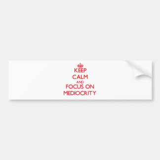 Keep Calm and focus on Mediocrity Bumper Stickers