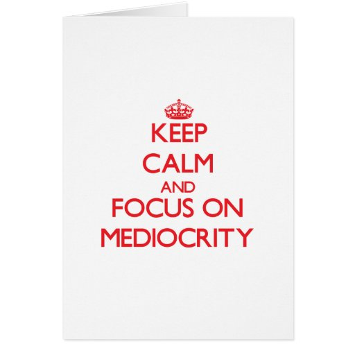 Keep Calm and focus on Mediocrity Greeting Cards