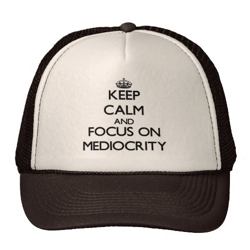 Keep Calm and focus on Mediocrity Hats