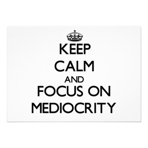 Keep Calm and focus on Mediocrity Announcement