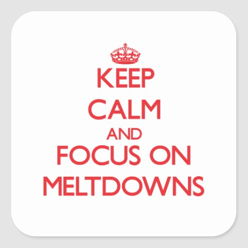 Keep Calm and focus on Meltdowns Sticker