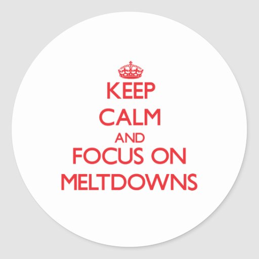 Keep Calm and focus on Meltdowns Round Stickers
