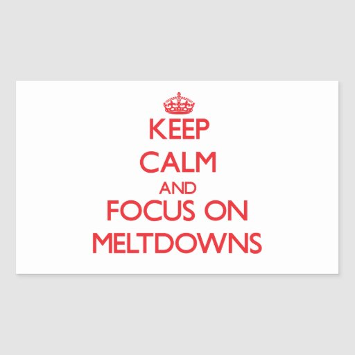 Keep Calm and focus on Meltdowns Rectangle Sticker