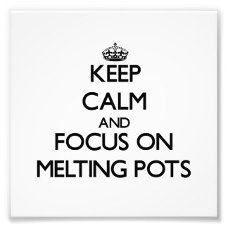 Keep Calm and focus on Melting Pots Art Photo