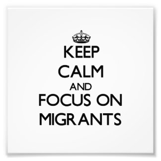Keep Calm and focus on Migrants Photo Art