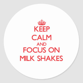 Keep Calm and focus on Milk Shakes Classic Round Sticker