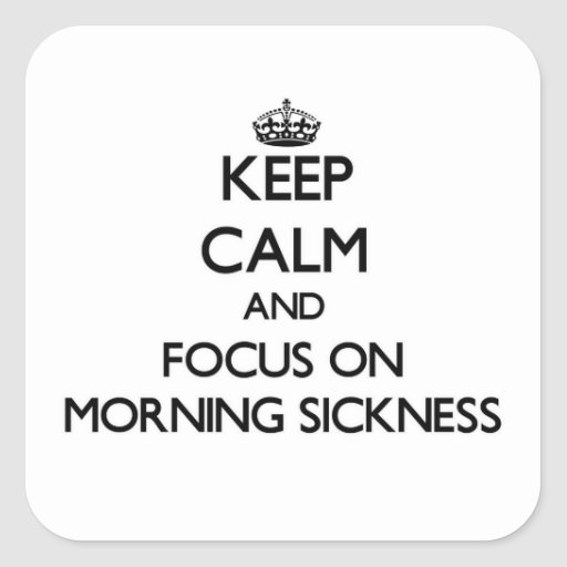 Keep Calm and focus on Morning Sickness Sticker
