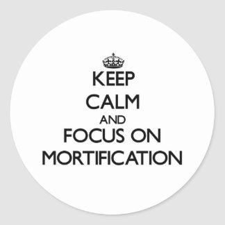 Keep Calm and focus on Mortification Round Sticker