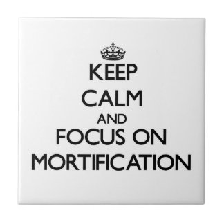 Keep Calm and focus on Mortification Tiles