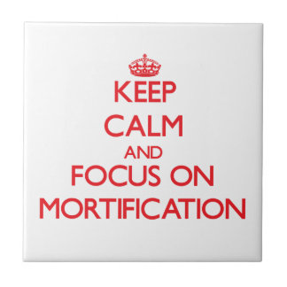 Keep Calm and focus on Mortification Tile