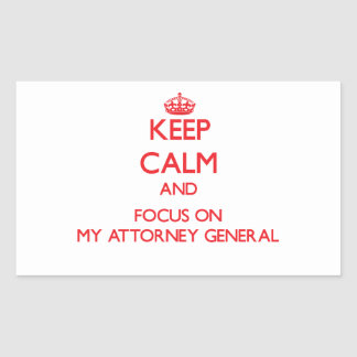 Keep calm and focus on MY ATTORNEY GENERAL Rectangular Sticker
