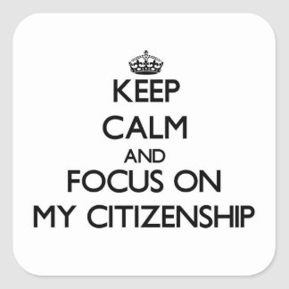 Keep Calm and focus on My Citizenship Square Sticker