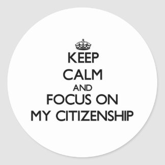 Keep Calm and focus on My Citizenship Round Stickers