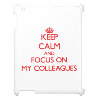 Keep Calm and focus on My Colleagues Cover For The iPad 2 3 4
