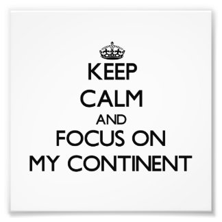 Keep Calm and focus on My Continent Photo Print