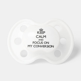 Keep Calm and focus on My Conversion Baby Pacifiers