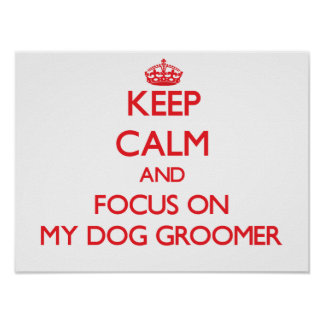 Keep Calm and focus on My Dog Groomer Poster