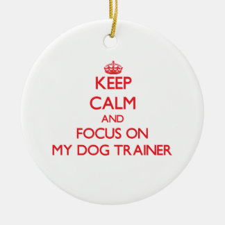 Keep Calm and focus on My Dog Trainer Ornament