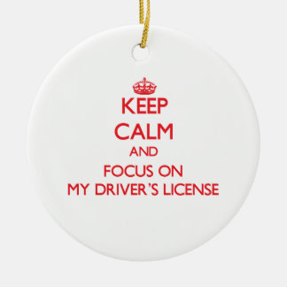 Keep Calm and focus on My Driver's License Ceramic Ornament