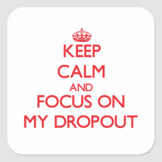 Keep Calm and focus on My Dropout Square Sticker