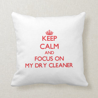 Keep Calm and focus on My Dry Cleaner Throw Pillows
