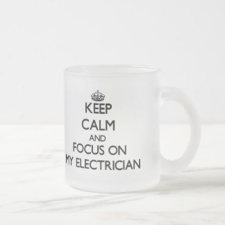 Keep Calm and focus on MY ELECTRICIAN 10 Oz Frosted Glass Coffee Mug