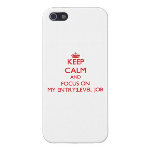 Keep Calm and focus on MY ENTRY-LEVEL JOB Cases For iPhone 5
