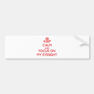 Keep Calm and focus on MY EYESIGHT Bumper Stickers