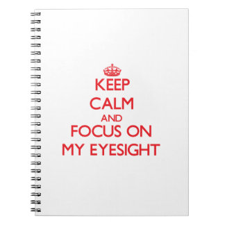 Keep Calm and focus on MY EYESIGHT Spiral Note Books
