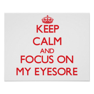 Keep Calm and focus on MY EYESORE Posters