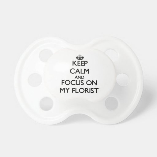 Keep Calm and focus on My Florist Pacifier