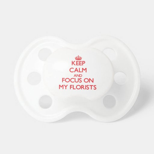 Keep Calm and focus on My Florists Pacifier